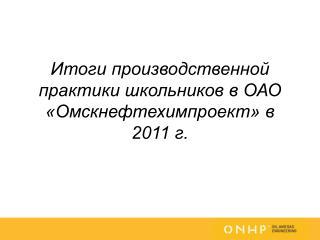 Итоги производственной практики школьников в ОАО «Омскнефтехимпроект» в 2011 г.
