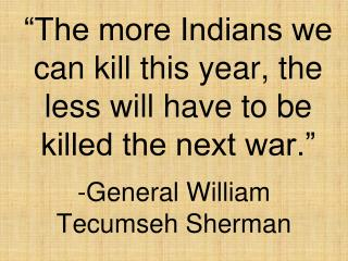 """""""The more Indians we can kill this year, the less will have to be killed the next war."""""""