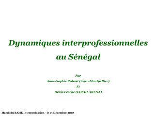 Dynamiques interprofessionnelles au Sénégal Par  Anne-Sophie Robast (Agro-Montpellier) Et