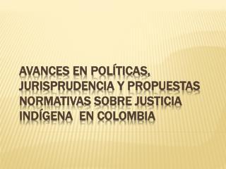 AVANCES EN POLÍTICAS, JURISPRUDENCIA Y PROPUESTAS NORMATIVAS SOBRE JUSTICIA INDÍGENA  EN COLOMBIA