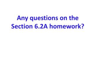 Any questions on the  Section 6.2A homework?