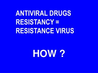 ANTIVIRAL DRUGS RESISTANCY = RESISTANCE VIRUS