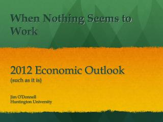 When Nothing Seems to Work 2012 Economic Outlook (such as it is)