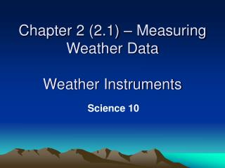 Chapter 2 (2.1) – Measuring Weather Data Weather Instruments