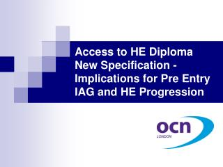 Access to HE Diploma New Specification -  Implications for Pre Entry IAG and HE Progression