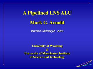 A Pipelined LNS ALU Mark G. Arnold marnold@uwyo University of Wyoming &