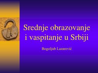Srednje obrazovanje  i vaspitanje  u Srb iji Bogoljub Lazarević