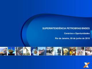 SUPERINTENDÊNCIA PETROBRAS/BNDES Cenários e Oportunidades Rio de Janeiro, 09 de junho de 2010