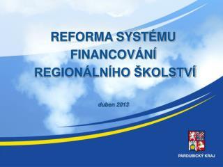 REFORMA SYSTÉMU FINANCOVÁNÍ  REGIONÁLNÍHO ŠKOLSTVÍ duben 2013