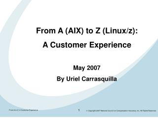 From A (AIX) to Z (Linux/z): A Customer Experience May 2007 By Uriel Carrasquilla
