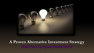 A Proven Alternative Investment Strategy (Add Your Company Name Here)