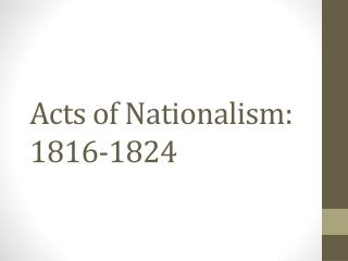 Acts of Nationalism: 1816-1824