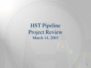 HST Pipeline Project Review March 14, 2003