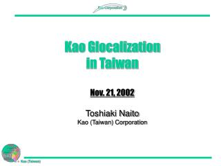 Kao Glocalization  in Taiwan Nov. 21, 2002 Toshiaki Naito Kao (Taiwan) Corporation