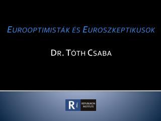 Eurooptimisták  és  Euroszkeptikusok Dr. Tóth Csaba