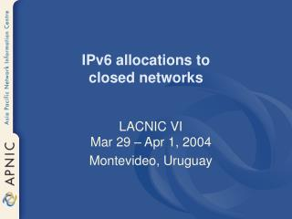 IPv6 allocations to  closed networks