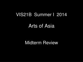 VIS21B  Summer I  2014 Arts of Asia Midterm Review