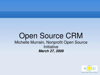 Open Source CRM Michelle Murrain, Nonprofit Open Source Initiative March 27, 2008