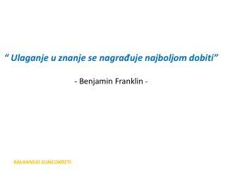 """ U laganje u znanje se nagrađuje najbolj om dobiti ""   - Benjamin Franklin  -"