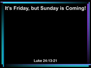 It's Friday, but Sunday is Coming! Luke 24:13-21