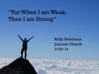 """""""For When I am Weak,  Then I am Strong"""""""