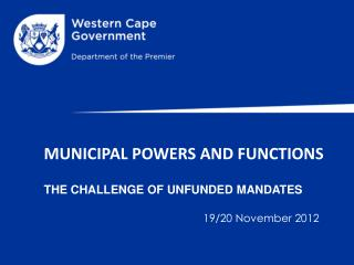 MUNICIPAL POWERS AND  FUNCTIONS THE  CHALLENGE OF UNFUNDED MANDATES 19/20 November 2012