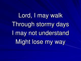 Lord, I may walk  Through stormy days I may not understand Might lose my way