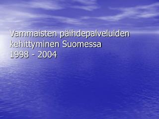 Vammaisten päihdepalveluiden kehittyminen Suomessa  1998 - 2004