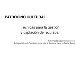PATROCINO CULTURAL  T cnicas para la gesti n  y captaci n de recursos.  Material elaborado por Manuel Esmoris En base a