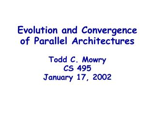 Evolution and Convergence of Parallel Architectures Todd C. Mowry CS 495 January 17, 2002