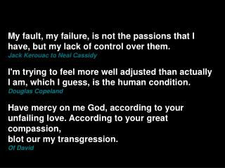 My fault, my failure, is not the passions that I have, but my lack of control over them.