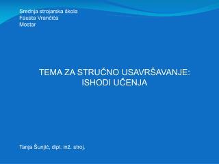 Srednja strojarska škola Fausta Vrančića Mostar TEMA ZA STRUČNO USAVRŠAVANJE:  ISHODI UČENJA
