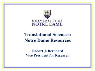 Translational Sciences: Notre Dame Resources Robert J. Bernhard Vice President for Research
