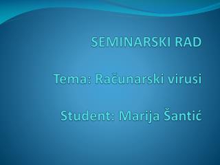 SEMINARSKI RAD Tema: Računarski virusi Student: Marija Šantić