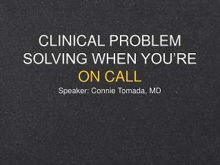CLINICAL PROBLEM SOLVING WHEN YOU'RE  ON CALL