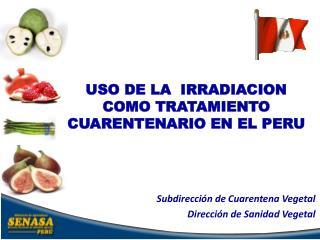 USO DE LA  IRRADIACION COMO TRATAMIENTO CUARENTENARIO EN EL PERU