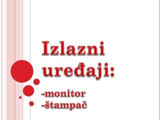 Izlazni ure đaji: -monitor  -štampač