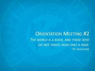 Orientation Meeting # 2 The world is a book, and those who do not travel read only a page.