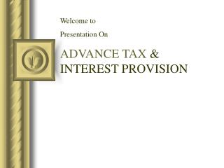 Welcome to  Presentation On ADVANCE TAX  & INTEREST PROVISION