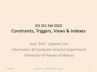 ICS 321 Fall 2010 Constraints, Triggers, Views & Indexes