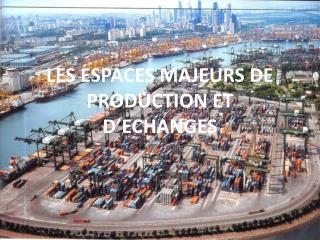 LES ESPACES MAJEURS DE PRODUCTION ET D ECHANGES