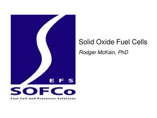 Solid Oxide Fuel Cells Rodger McKain, PhD