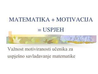 MATEMATIKA + MOTIVACIJA = USPJEH