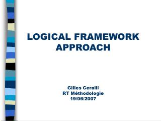LOGICAL FRAMEWORK APPROACH  Gilles Ceralli RT Méthodologie 19/06/2007