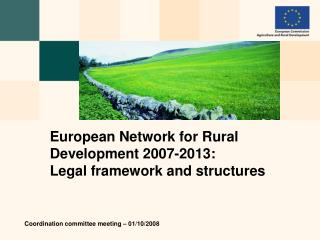 European Network for Rural Development  2007-2013 :  Legal framework and structures