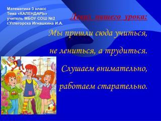 Математика 3 класс Тема «КАЛЕНДАРЬ» учитель МБОУ СОШ №2 г.Углегорска  Игнашкина  И.А.