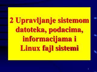 2 Upravljanje sistemom datoteka, podacima, informacijama  i  Linux fajl sistemi