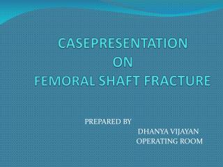 CASEPRESENTATION  ON FEMORAL SHAFT FRACTURE