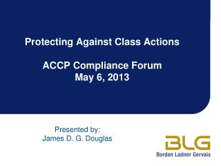 Protecting Against Class Actions ACCP Compliance Forum May 6, 2013