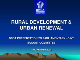 RURAL DEVELOPMENT & URBAN RENEWAL DBSA PRESENTATION TO PARLIAMENTARY JOINT BUDGET COMMITTEE